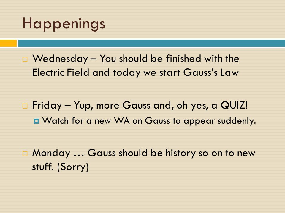 Happenings Wednesday – You should be finished with the Electric Field and today we start Gauss's Law.