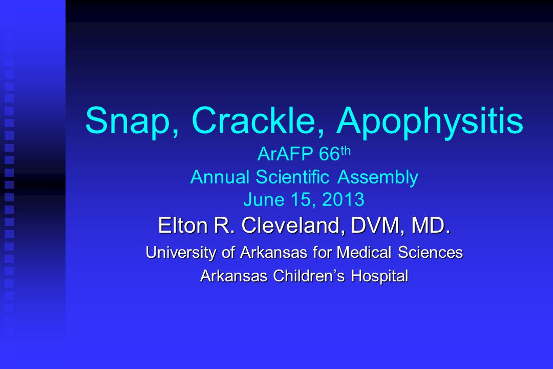 Snap, Crackle, Apophysitis ArAFP 66th Annual Scientific Assembly June 15, 2013