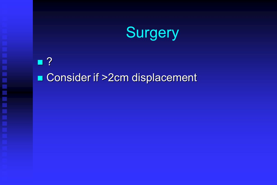 Surgery Consider if >2cm displacement