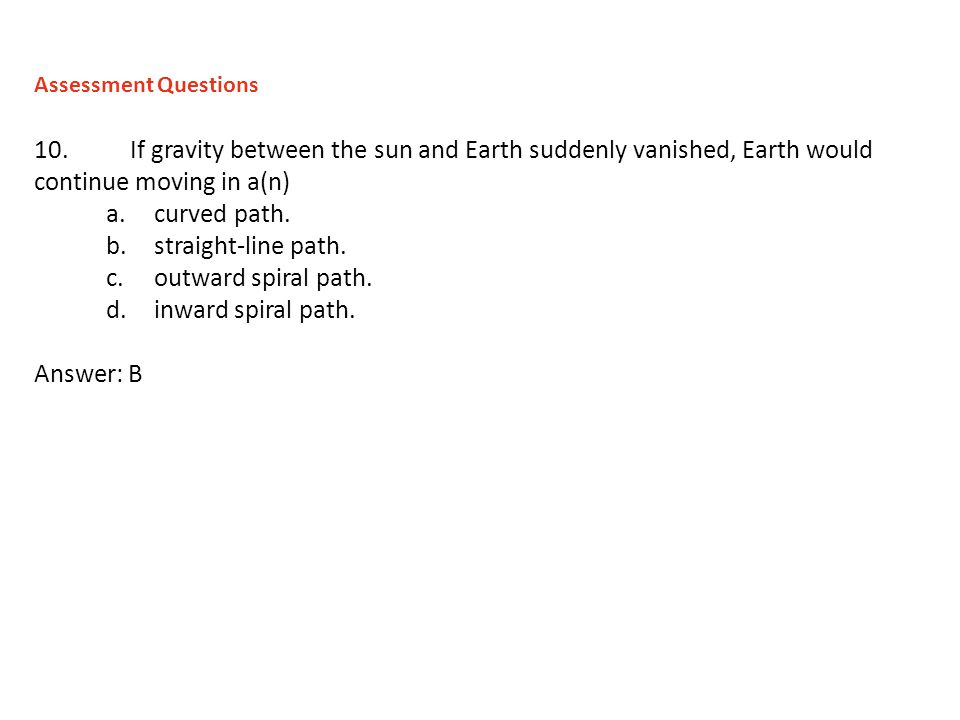Assessment Questions 10. If gravity between the sun and Earth suddenly vanished, Earth would continue moving in a(n)