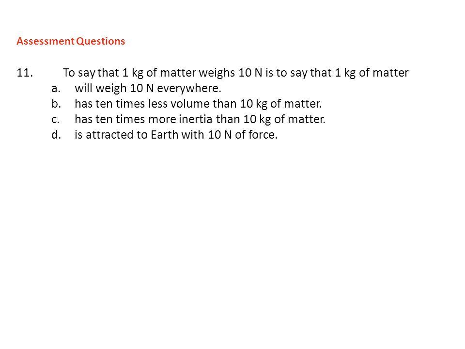 will weigh 10 N everywhere.