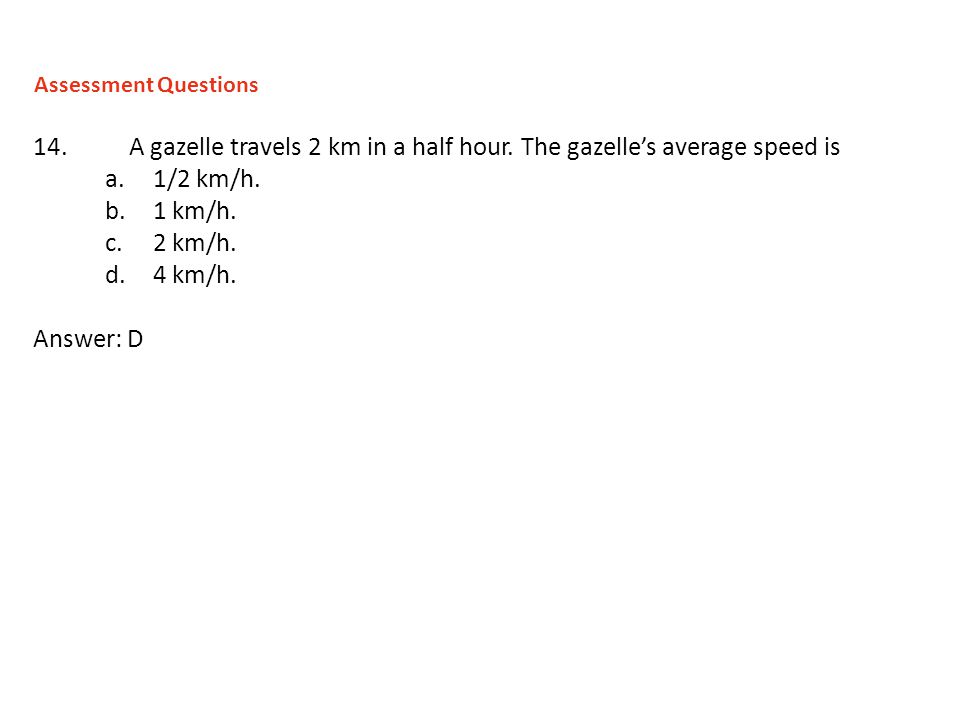 Assessment Questions 14. A gazelle travels 2 km in a half hour. The gazelle's average speed is. 1/2 km/h.