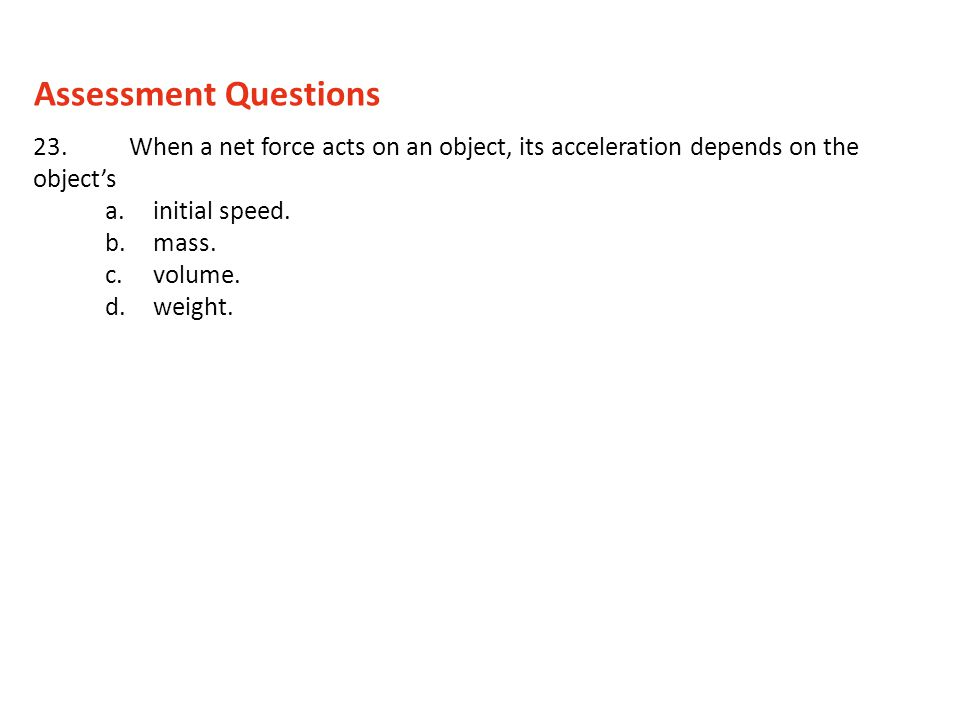 Assessment Questions 23. When a net force acts on an object, its acceleration depends on the object's.