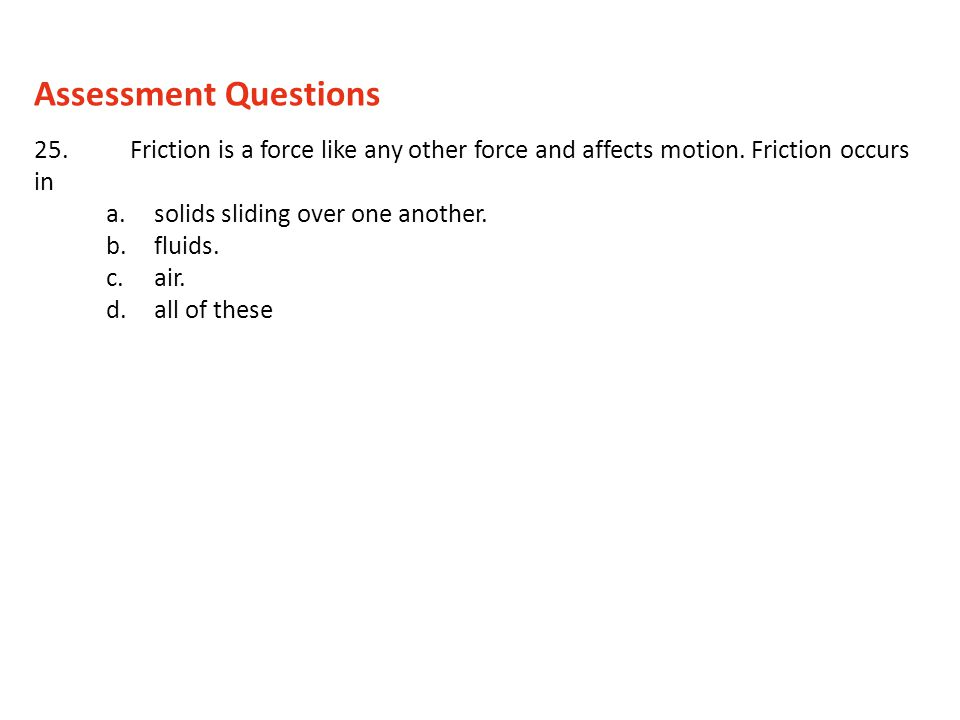 Assessment Questions 25. Friction is a force like any other force and affects motion. Friction occurs in.