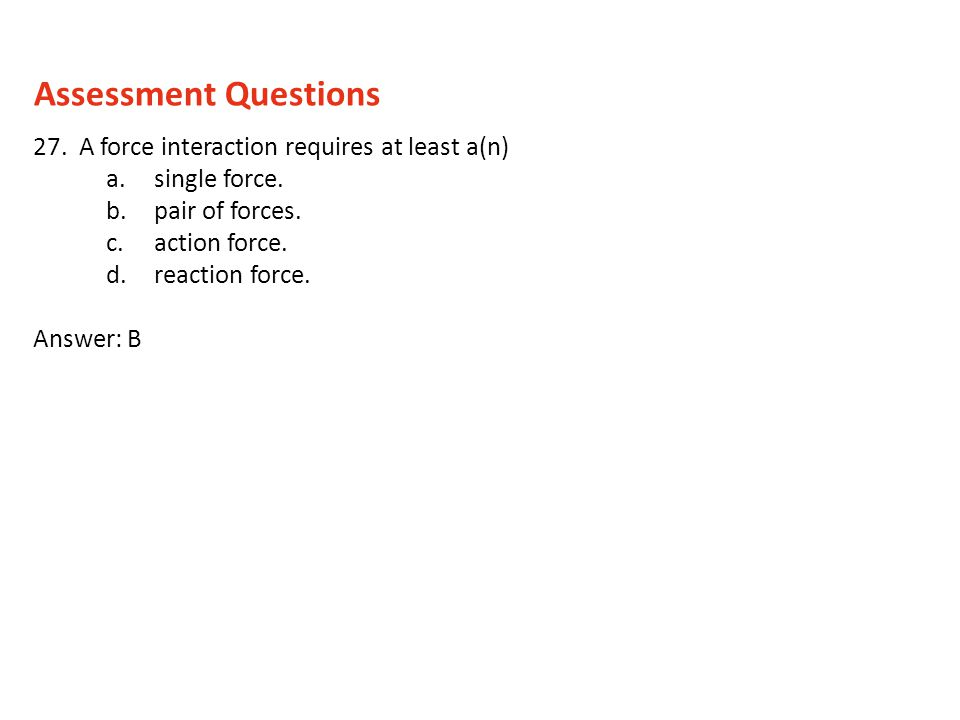 Assessment Questions 27. A force interaction requires at least a(n)