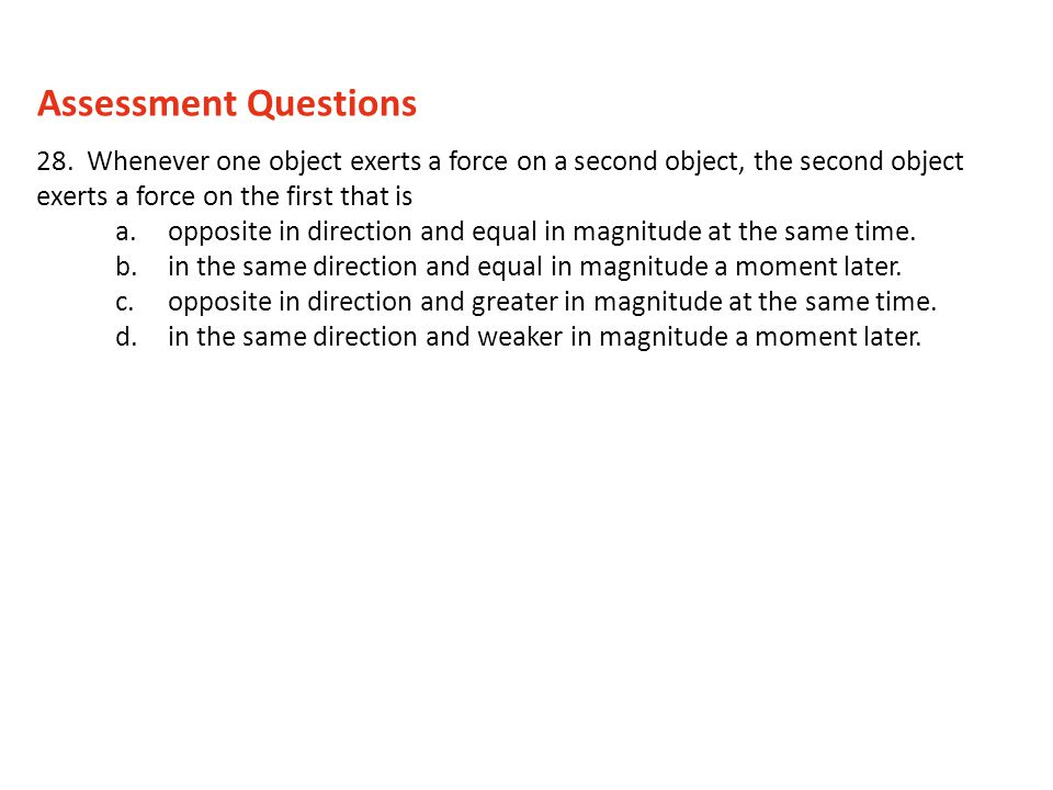 Assessment Questions 28. Whenever one object exerts a force on a second object, the second object exerts a force on the first that is.