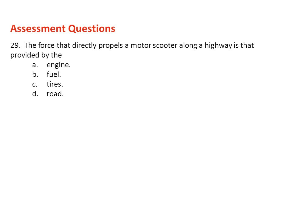 Assessment Questions 29. The force that directly propels a motor scooter along a highway is that provided by the.