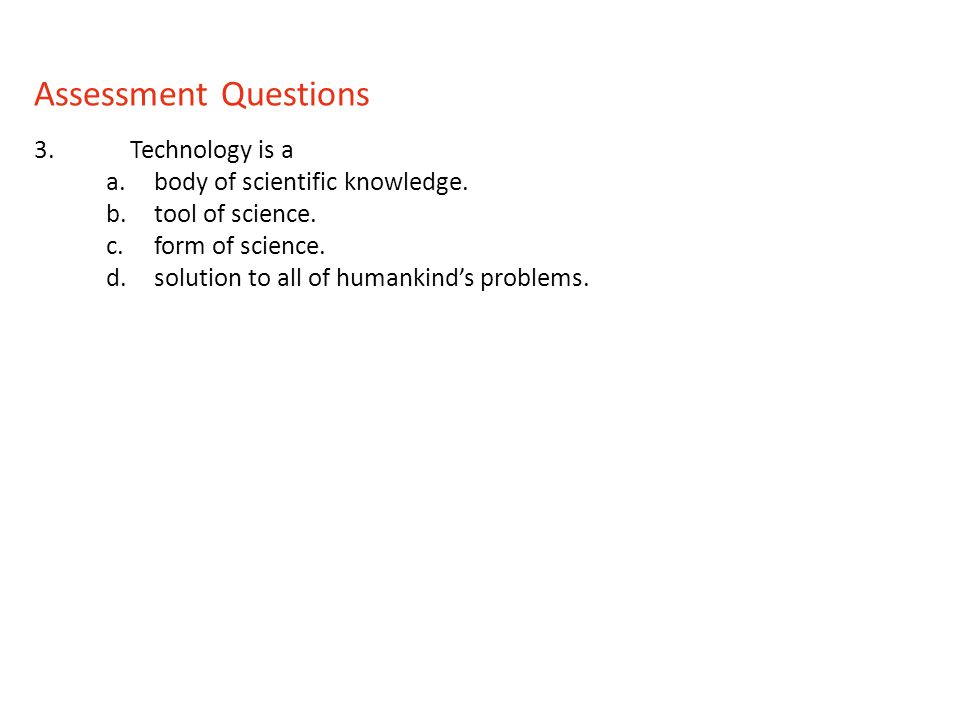 Assessment Questions 3. Technology is a body of scientific knowledge.