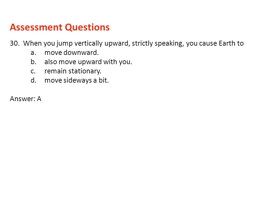 Assessment Questions 30. When you jump vertically upward, strictly speaking, you cause Earth to. move downward.