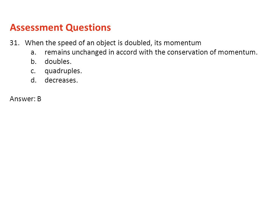 Assessment Questions 31. When the speed of an object is doubled, its momentum. remains unchanged in accord with the conservation of momentum.