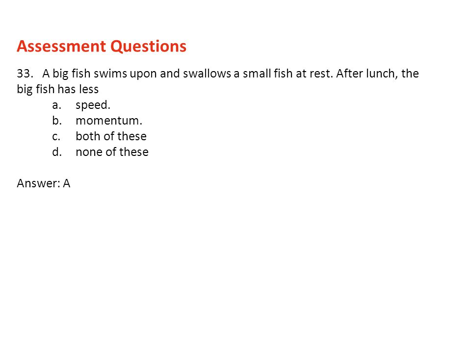 Assessment Questions 33. A big fish swims upon and swallows a small fish at rest. After lunch, the big fish has less.