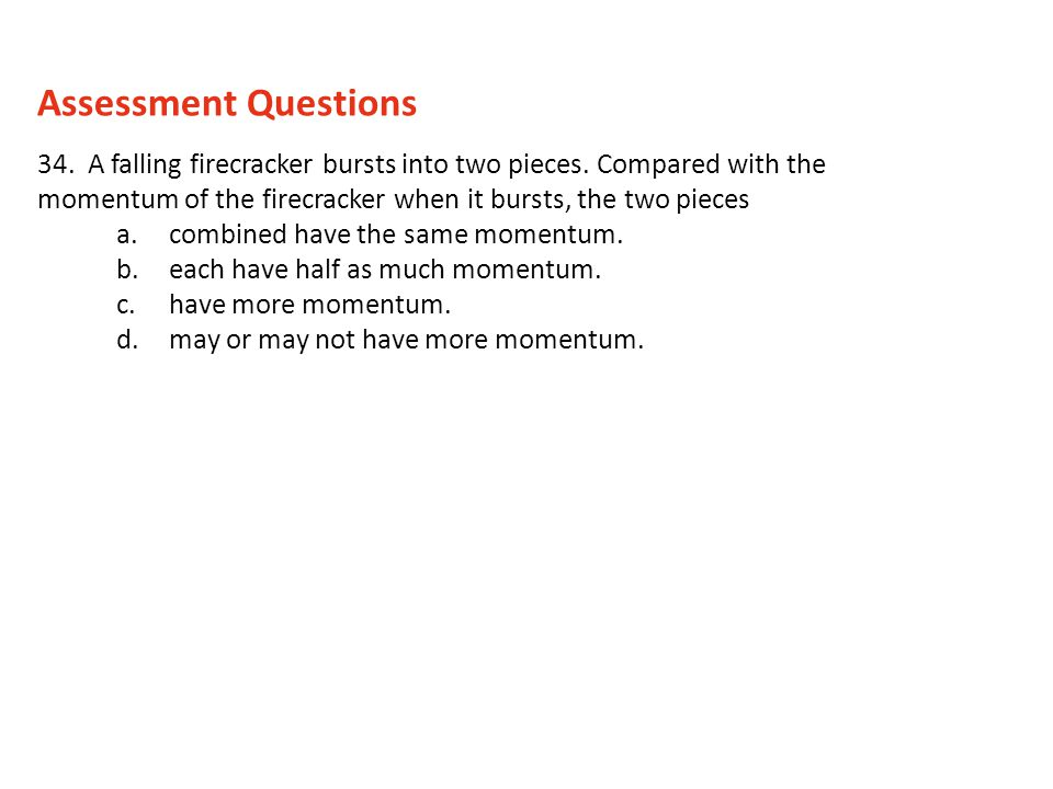 Assessment Questions 34. A falling firecracker bursts into two pieces. Compared with the momentum of the firecracker when it bursts, the two pieces.