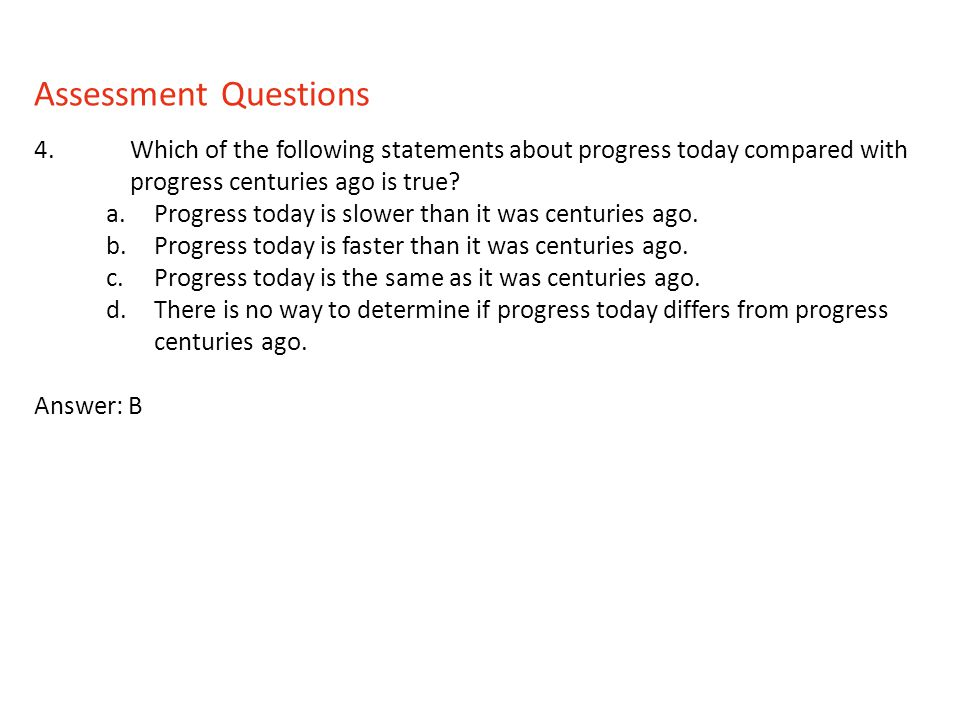 Assessment Questions 4. Which of the following statements about progress today compared with progress centuries ago is true