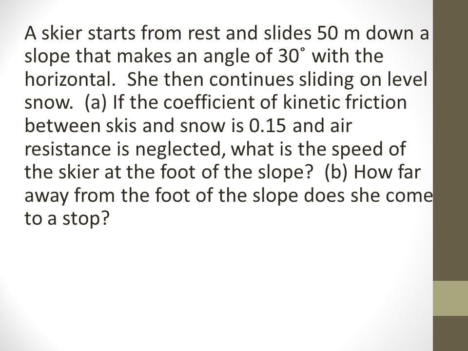 A skier starts from rest and slides 50 m down a slope that makes an angle of 30˚ with the horizontal.