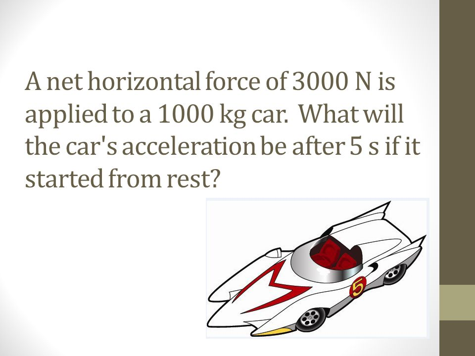 A net horizontal force of 3000 N is applied to a 1000 kg car