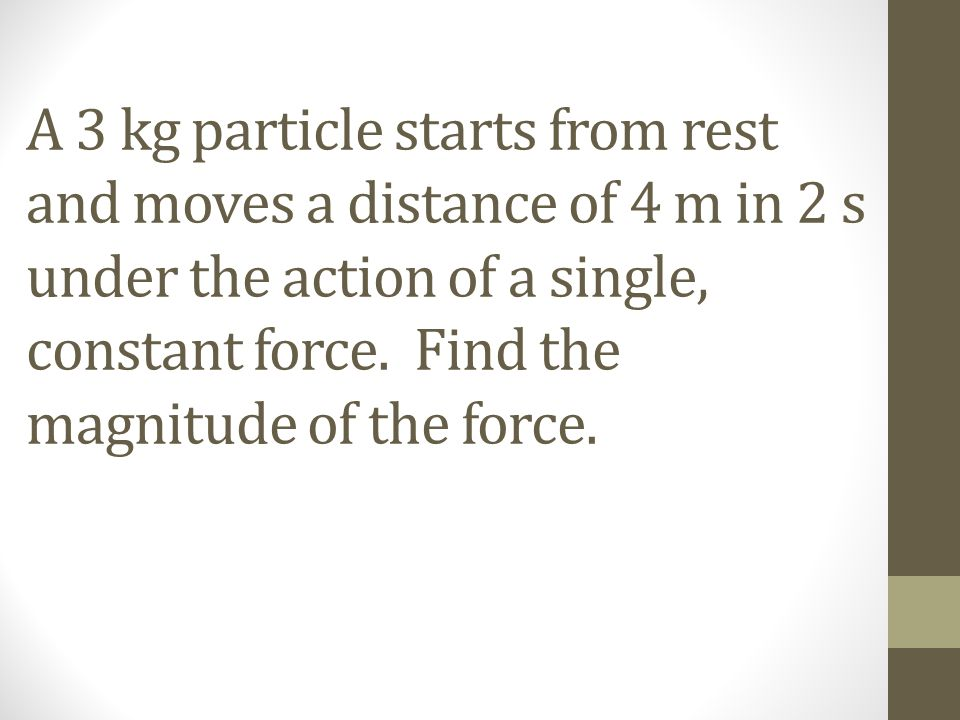 A 3 kg particle starts from rest and moves a distance of 4 m in 2 s under the action of a single, constant force.