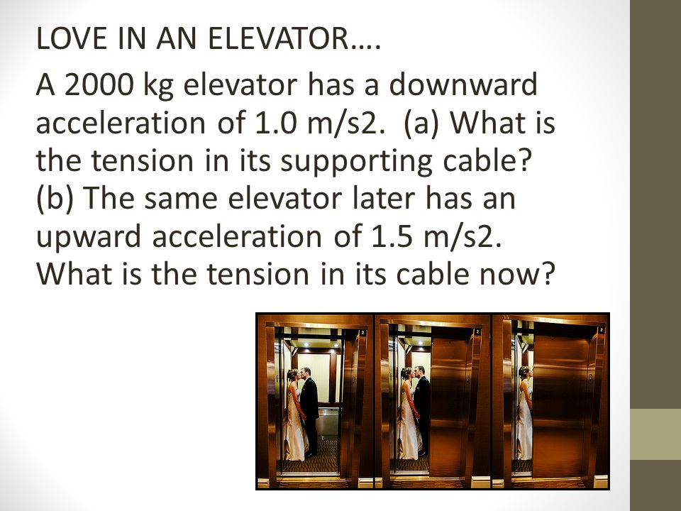 LOVE IN AN ELEVATOR…. A 2000 kg elevator has a downward acceleration of 1.0 m/s2.