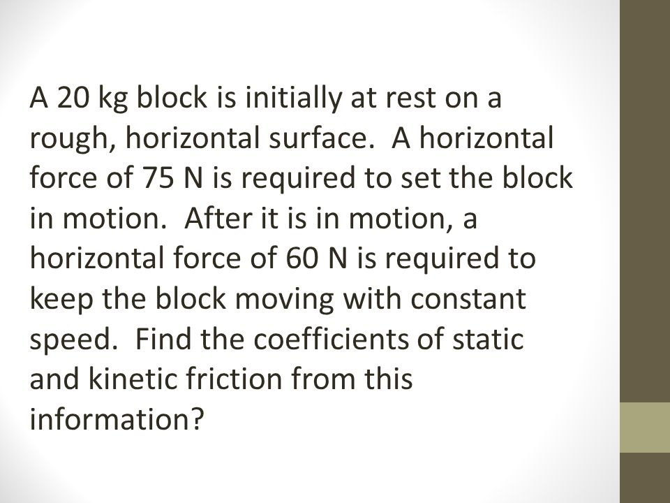 A 20 kg block is initially at rest on a rough, horizontal surface