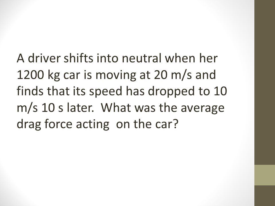 A driver shifts into neutral when her 1200 kg car is moving at 20 m/s and finds that its speed has dropped to 10 m/s 10 s later.
