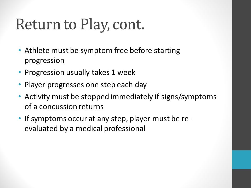 Return to Play, cont. Athlete must be symptom free before starting progression. Progression usually takes 1 week.
