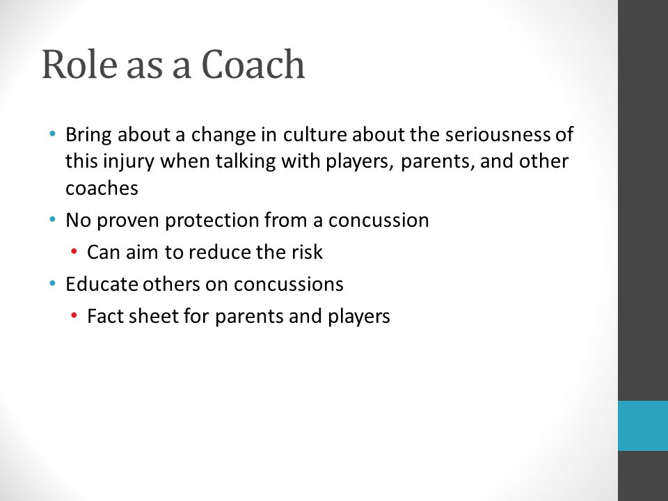 Role as a Coach Bring about a change in culture about the seriousness of this injury when talking with players, parents, and other coaches.