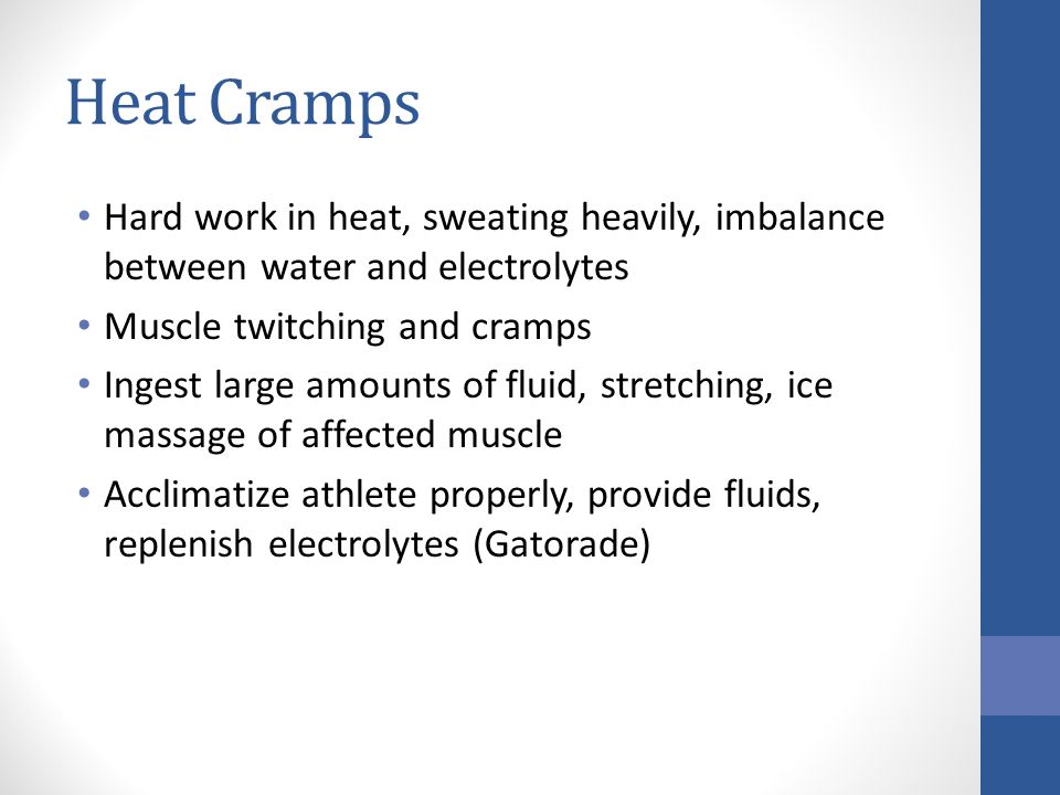 Heat Cramps Hard work in heat, sweating heavily, imbalance between water and electrolytes. Muscle twitching and cramps.