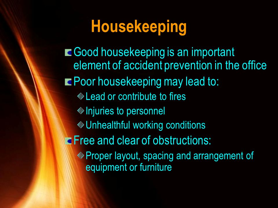 Housekeeping Good housekeeping is an important element of accident prevention in the office. Poor housekeeping may lead to: