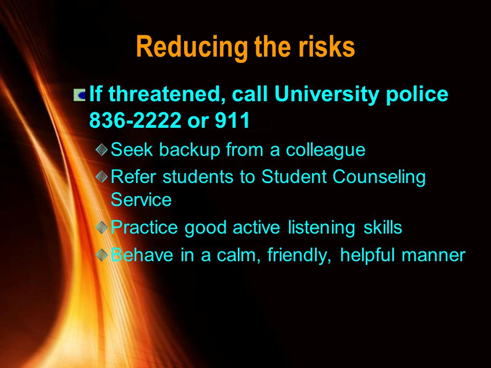Reducing the risks If threatened, call University police 836-2222 or 911. Seek backup from a colleague.