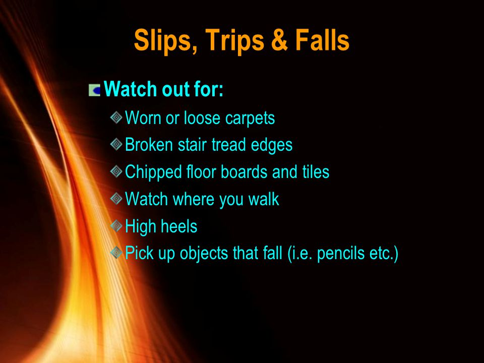 Slips, Trips & Falls Watch out for: Worn or loose carpets