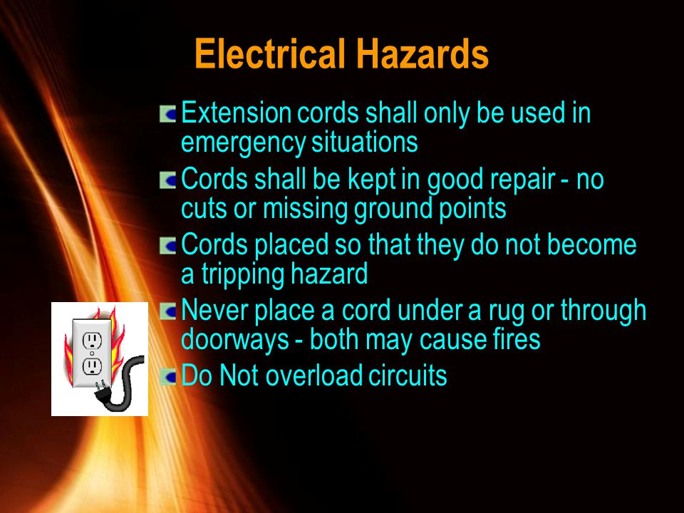 Electrical Hazards Extension cords shall only be used in emergency situations. Cords shall be kept in good repair - no cuts or missing ground points.