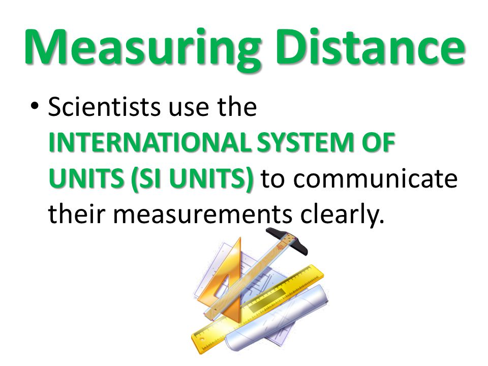 Measuring Distance Scientists use the INTERNATIONAL SYSTEM OF UNITS (SI UNITS) to communicate their measurements clearly.
