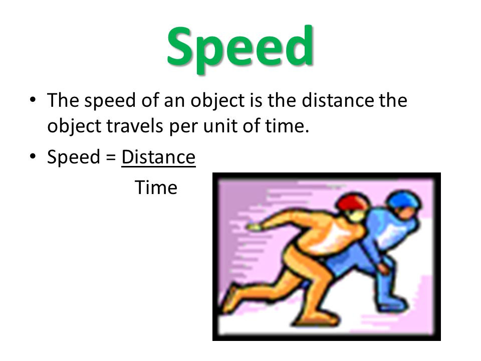 Speed The speed of an object is the distance the object travels per unit of time. Speed = Distance.