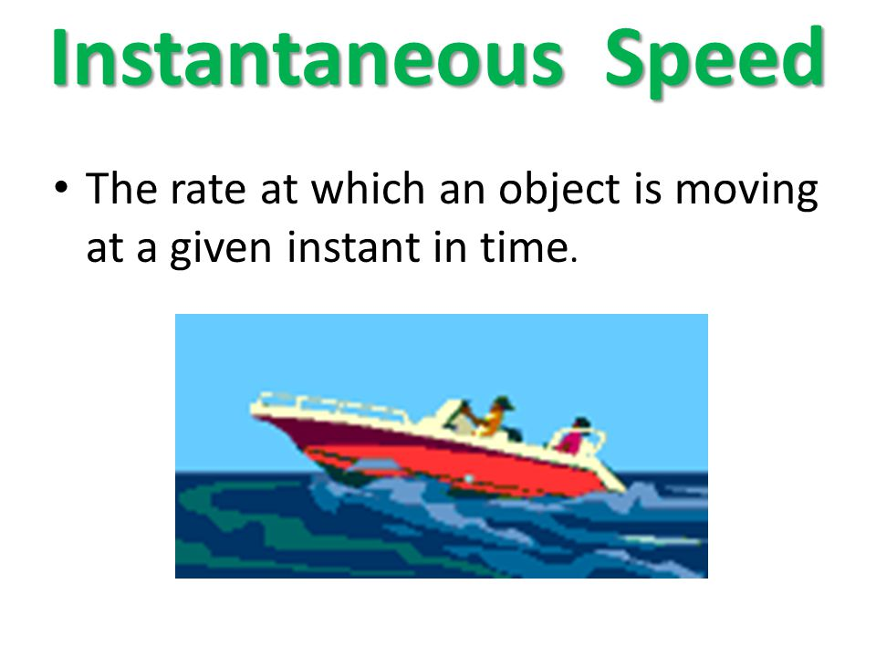 Instantaneous Speed The rate at which an object is moving at a given instant in time.