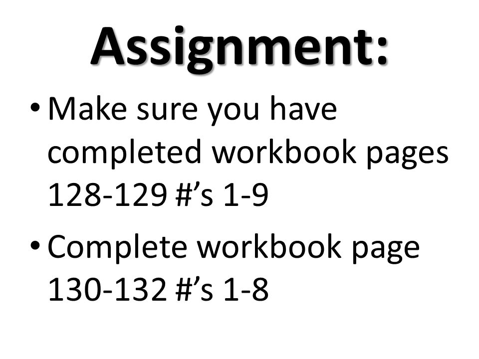 Assignment: Make sure you have completed workbook pages 128-129 #'s 1-9.