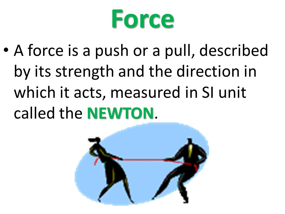 Force A force is a push or a pull, described by its strength and the direction in which it acts, measured in SI unit called the NEWTON.