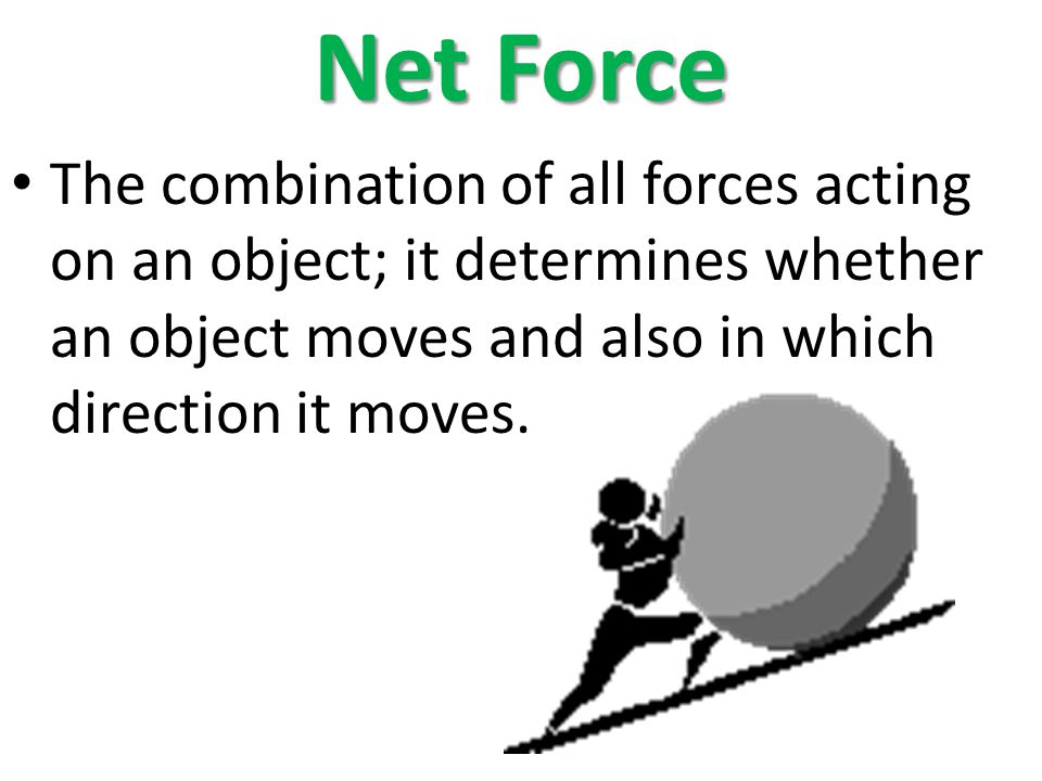 Net Force The combination of all forces acting on an object; it determines whether an object moves and also in which direction it moves.