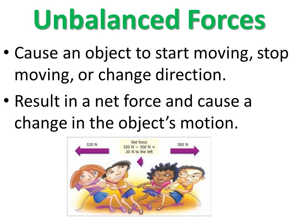 Unbalanced Forces Cause an object to start moving, stop moving, or change direction.