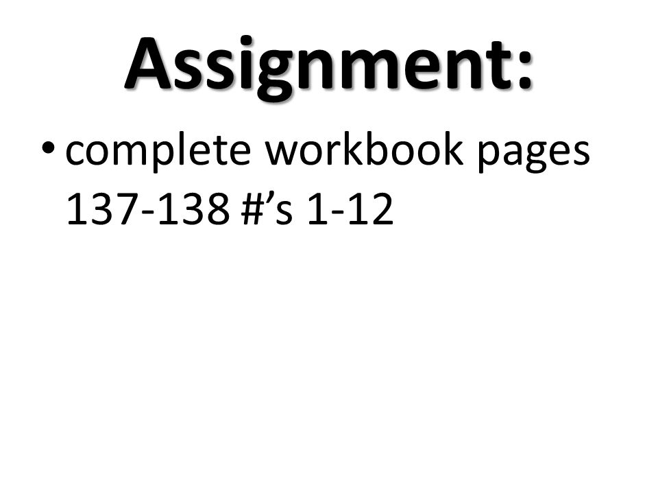 Assignment: complete workbook pages 137-138 #'s 1-12