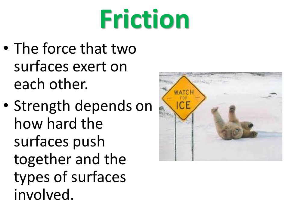 Friction The force that two surfaces exert on each other.