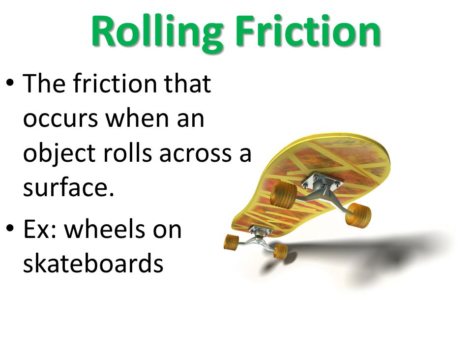 Rolling Friction The friction that occurs when an object rolls across a surface.