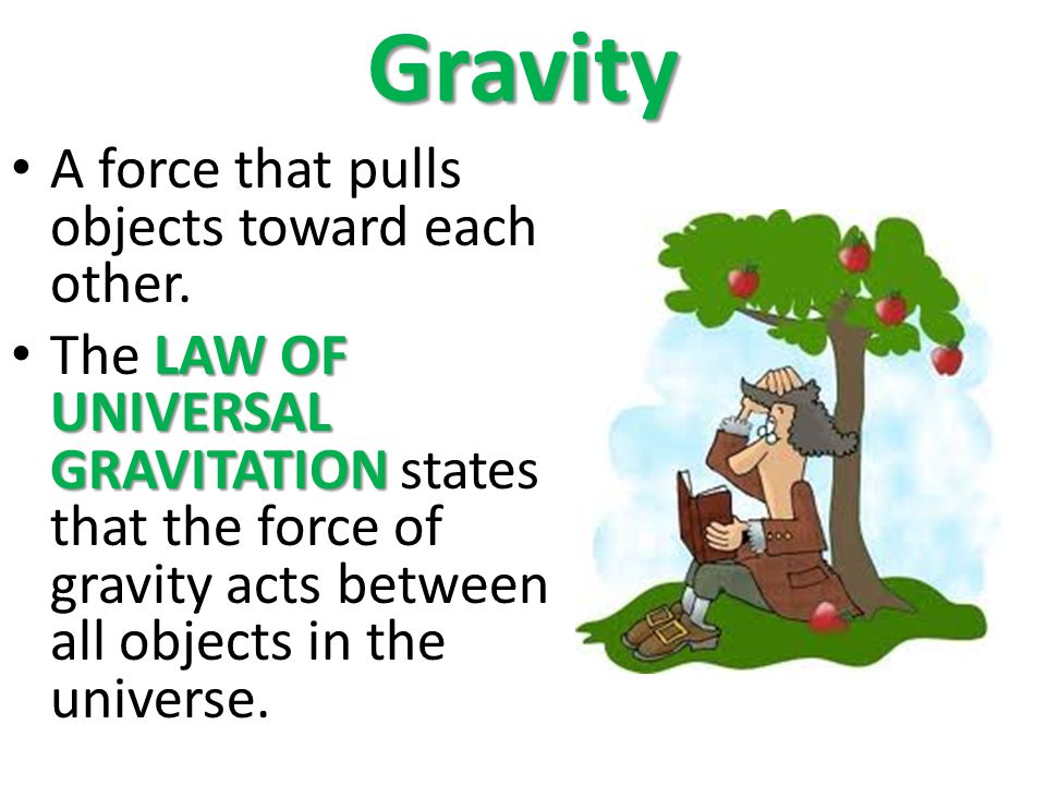 Gravity A force that pulls objects toward each other.