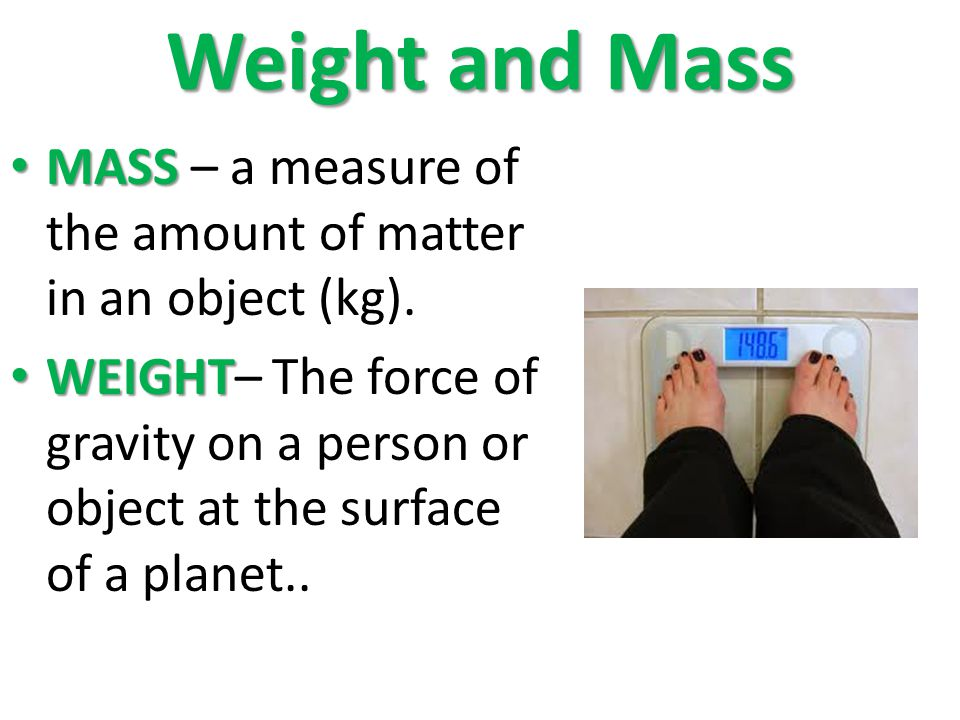 Weight and Mass MASS – a measure of the amount of matter in an object (kg).