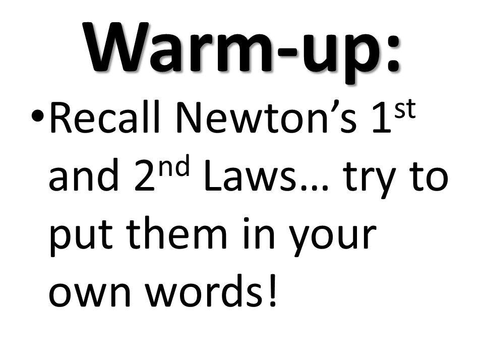 Warm-up: Recall Newton's 1st and 2nd Laws… try to put them in your own words!