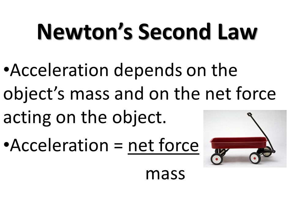 Newton's Second Law Acceleration depends on the object's mass and on the net force acting on the object.
