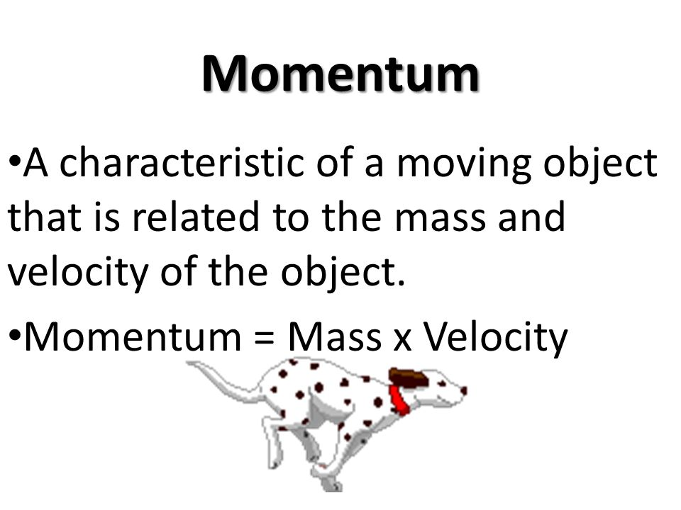 Momentum A characteristic of a moving object that is related to the mass and velocity of the object.