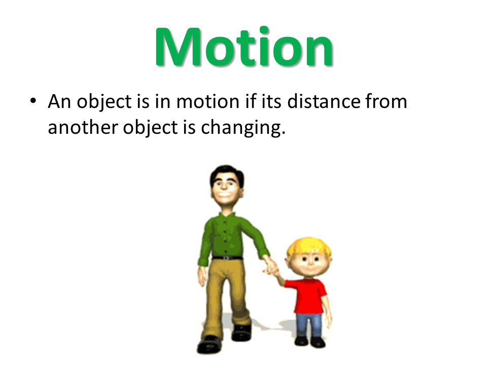 Motion An object is in motion if its distance from another object is changing.