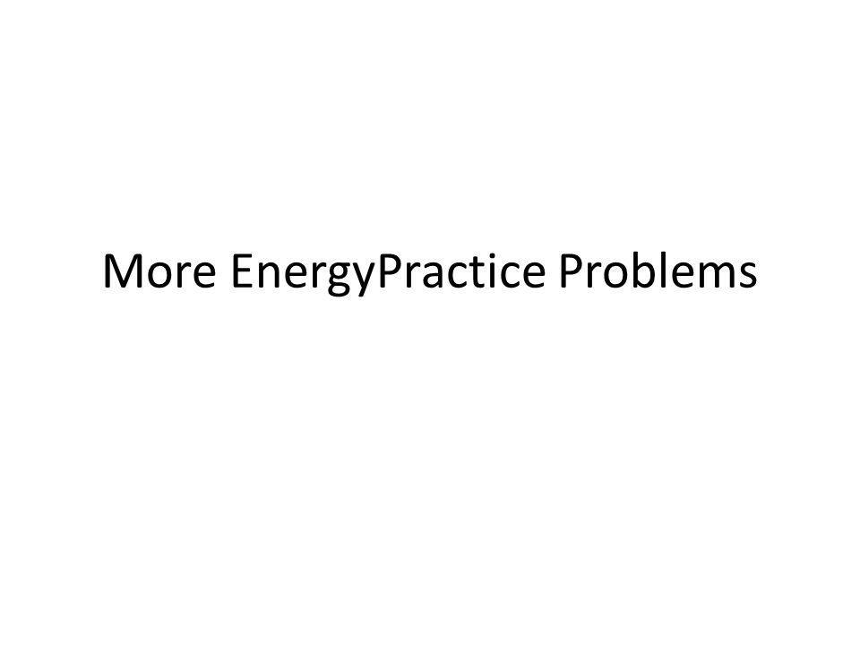 More EnergyPractice Problems
