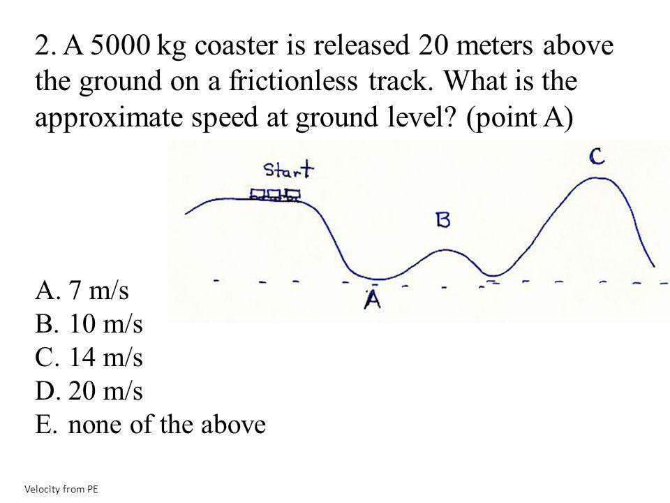 2. A 5000 kg coaster is released 20 meters above the ground on a frictionless track. What is the approximate speed at ground level (point A)