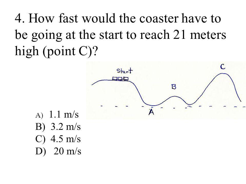 4. How fast would the coaster have to be going at the start to reach 21 meters high (point C)
