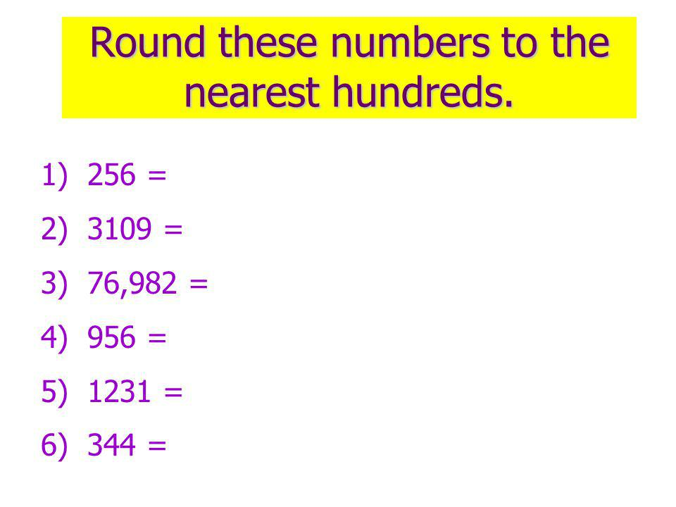 Round these numbers to the nearest hundreds.